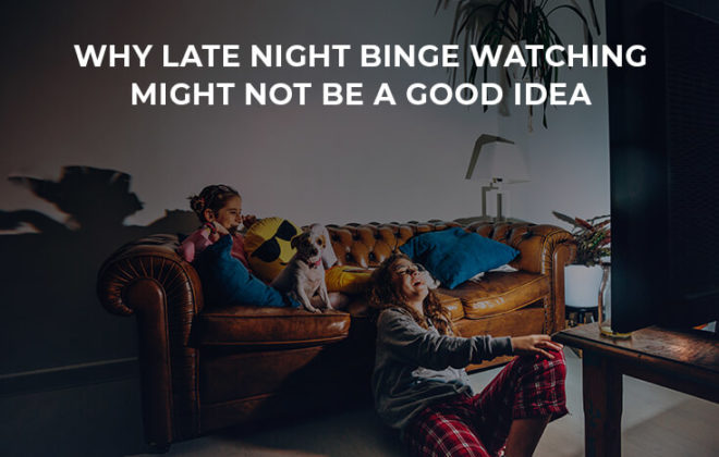 Why late night binge watching might not be a good idea